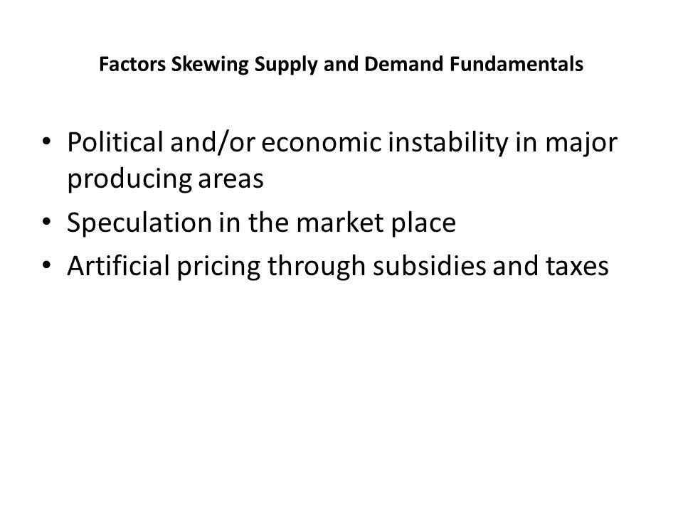 Factors Skewing Supply and Demand Fundamentals Political and/or economic instability in major producing areas Speculation in the market place Artifici