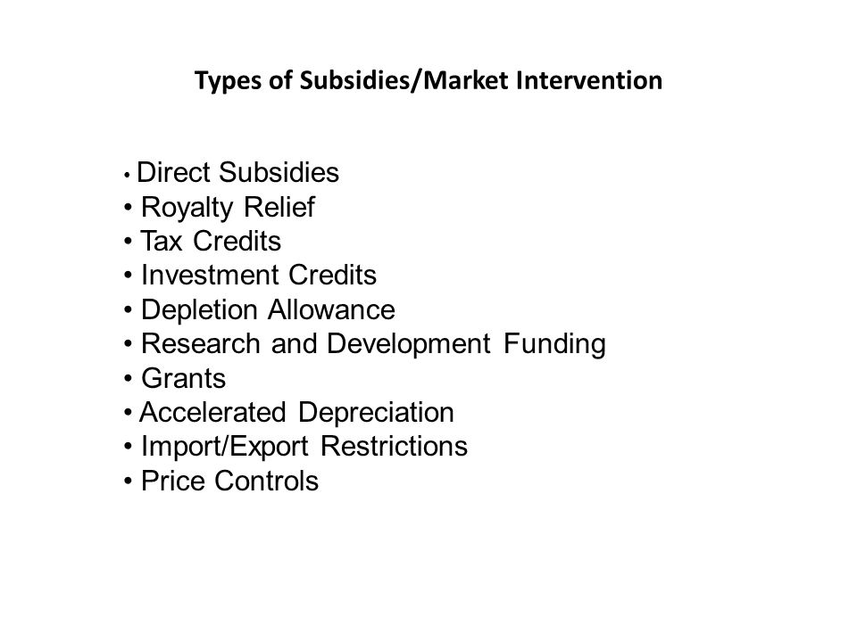 Types of Subsidies/Market Intervention Direct Subsidies Royalty Relief Tax Credits Investment Credits Depletion Allowance Research and Development Fun