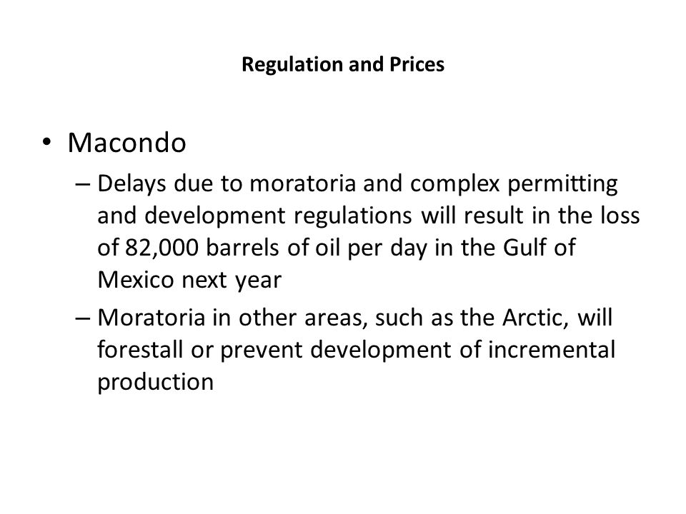 Regulation and Prices Macondo – Delays due to moratoria and complex permitting and development regulations will result in the loss of 82,000 barrels o