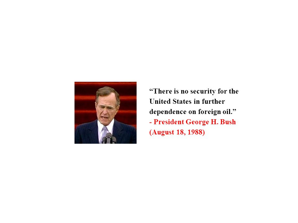 There is no security for the United States in further dependence on foreign oil. - President George H. Bush (August 18, 1988)