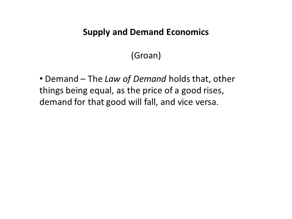 Supply and Demand Economics (Groan) Demand – The Law of Demand holds that, other things being equal, as the price of a good rises, demand for that goo