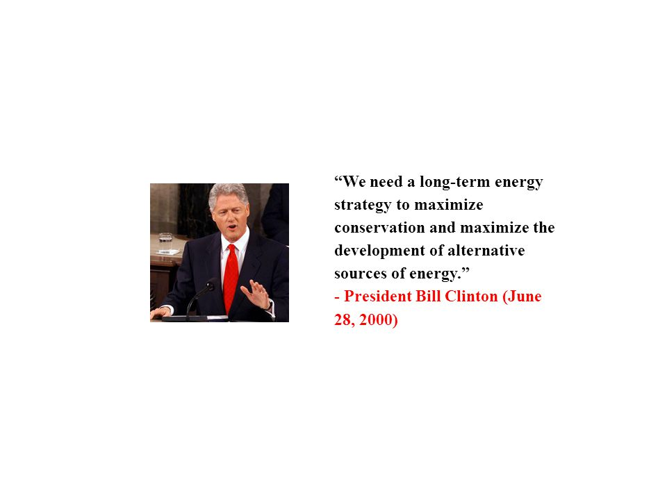 We need a long-term energy strategy to maximize conservation and maximize the development of alternative sources of energy. - President Bill Clinton (