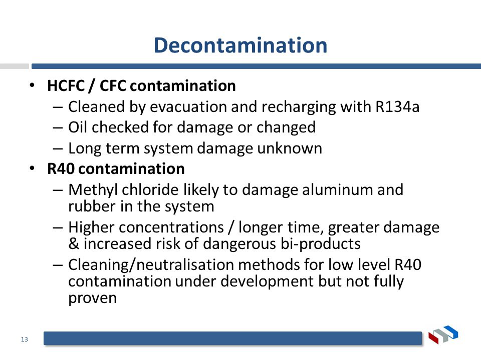 13 Decontamination HCFC / CFC contamination – Cleaned by evacuation and recharging with R134a – Oil checked for damage or changed – Long term system damage unknown R40 contamination – Methyl chloride likely to damage aluminum and rubber in the system – Higher concentrations / longer time, greater damage & increased risk of dangerous bi-products – Cleaning/neutralisation methods for low level R40 contamination under development but not fully proven