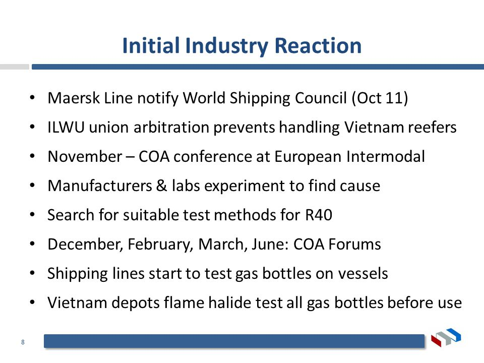 8 Initial Industry Reaction Maersk Line notify World Shipping Council (Oct 11) ILWU union arbitration prevents handling Vietnam reefers November – COA conference at European Intermodal Manufacturers & labs experiment to find cause Search for suitable test methods for R40 December, February, March, June: COA Forums Shipping lines start to test gas bottles on vessels Vietnam depots flame halide test all gas bottles before use
