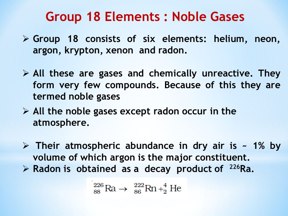 Group 18 consists of six elements: helium, neon, argon, krypton, xenon and radon.
