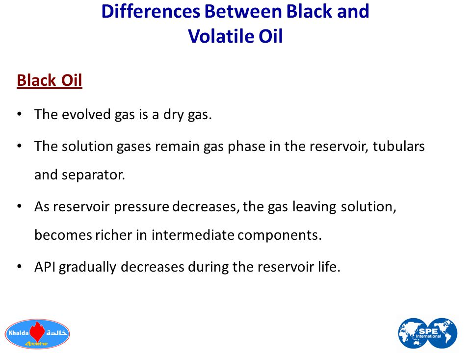 Differences Between Black and Volatile Oil Black Oil The evolved gas is a dry gas. The solution gases remain gas phase in the reservoir, tubulars and