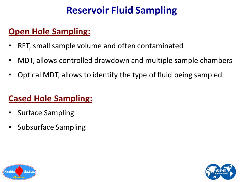 Reservoir Fluid Sampling Open Hole Sampling: RFT, small sample volume and often contaminated MDT, allows controlled drawdown and multiple sample chamb