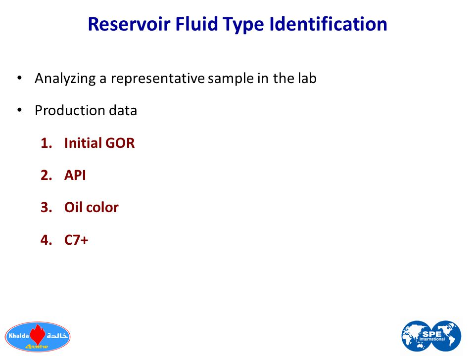 Reservoir Fluid Type Identification Analyzing a representative sample in the lab Production data 1.Initial GOR 2.API 3.Oil color 4.C7+