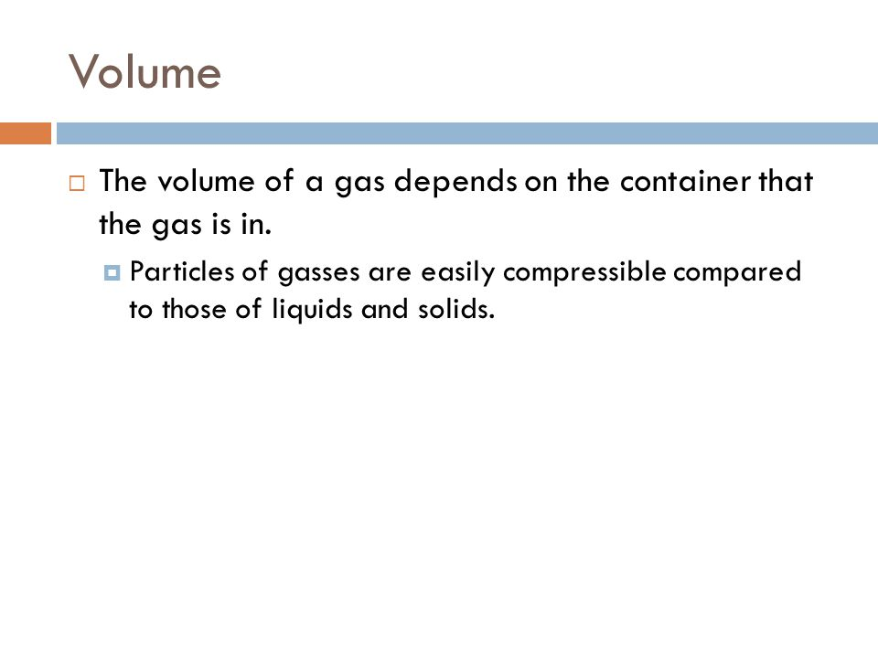Volume The volume of a gas depends on the container that the gas is in.