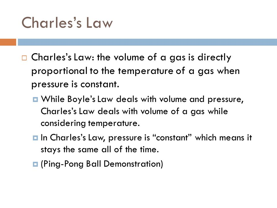 Charless Law Charless Law: the volume of a gas is directly proportional to the temperature of a gas when pressure is constant.