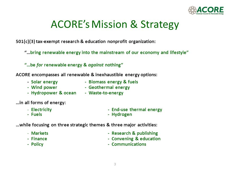 3 ACOREs Mission & Strategy 501(c)(3) tax-exempt research & education nonprofit organization: …bring renewable energy into the mainstream of our econo