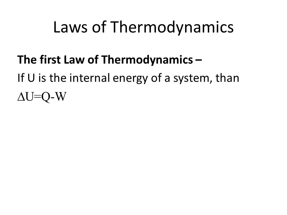 Laws of Thermodynamics The first Law of Thermodynamics – If U is the internal energy of a system, than U=Q-W