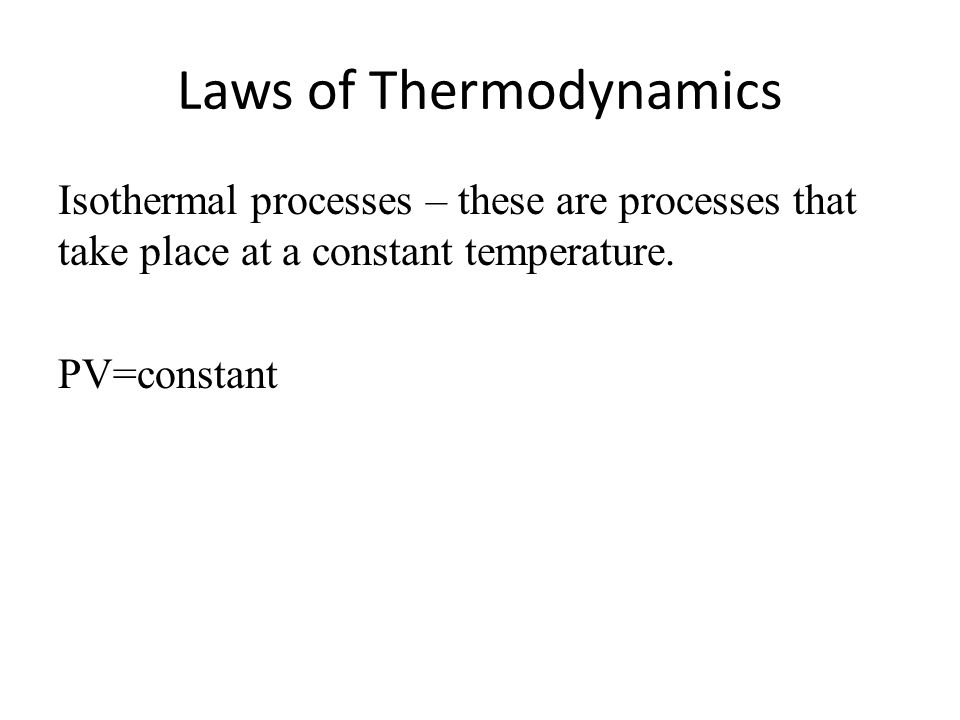 Laws of Thermodynamics Isothermal processes – these are processes that take place at a constant temperature. PV=constant