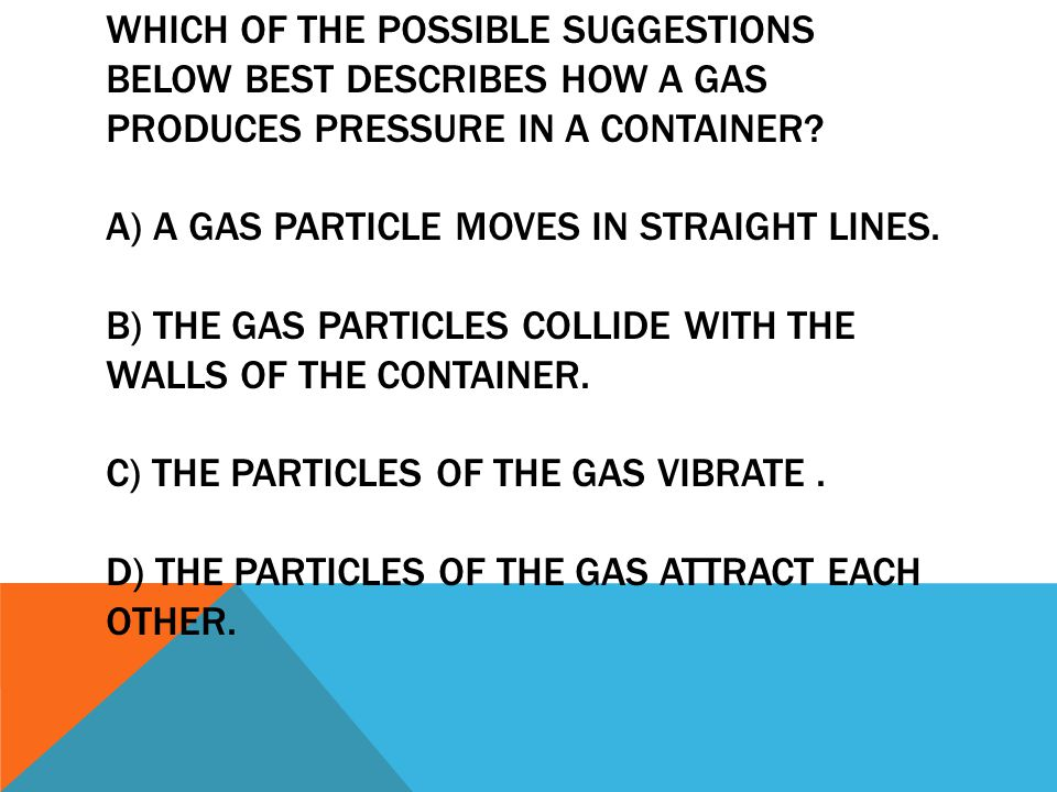GAS PARTICLES COLLIDE WITH THE WALLS OF THE CONTAINER, CREATING PRESSURE. Answer: B