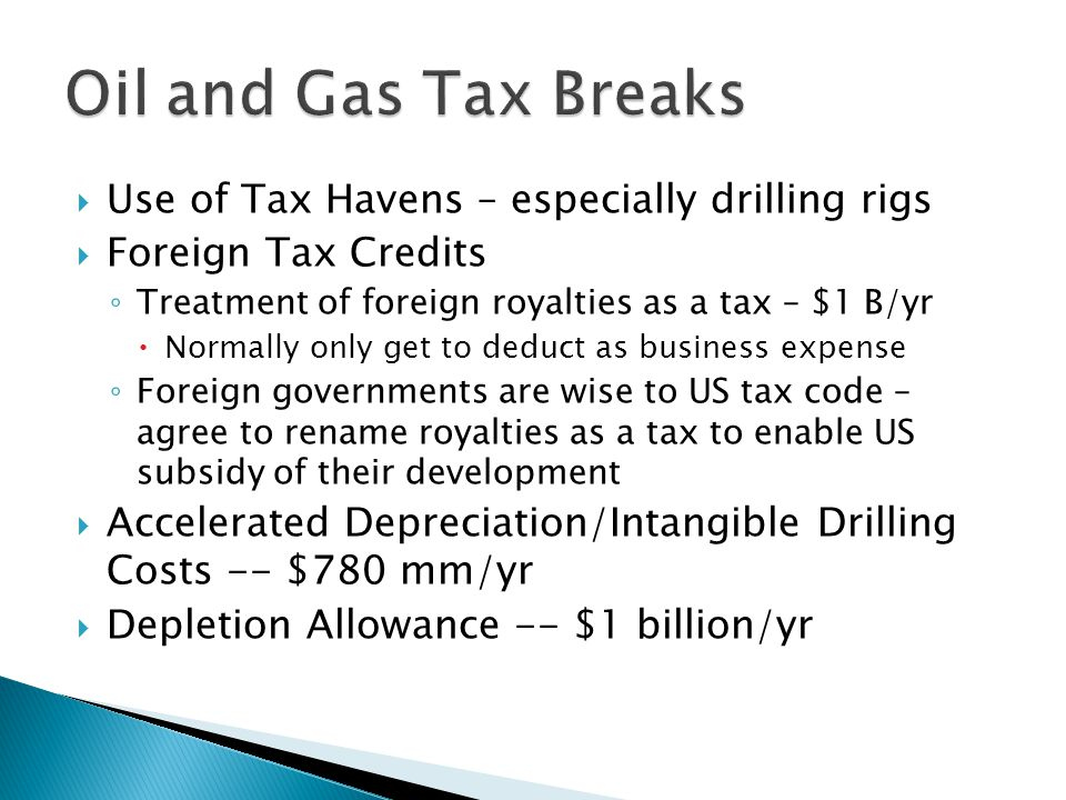 Use of Tax Havens – especially drilling rigs Foreign Tax Credits Treatment of foreign royalties as a tax – $1 B/yr Normally only get to deduct as business expense Foreign governments are wise to US tax code – agree to rename royalties as a tax to enable US subsidy of their development Accelerated Depreciation/Intangible Drilling Costs -- $780 mm/yr Depletion Allowance -- $1 billion/yr