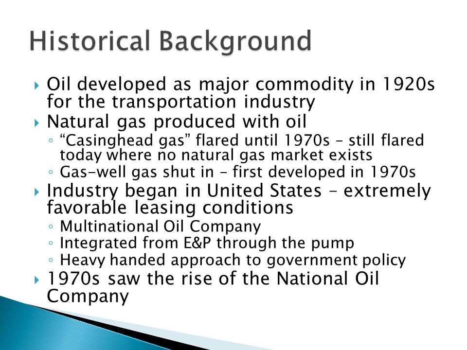 Oil developed as major commodity in 1920s for the transportation industry Natural gas produced with oil Casinghead gas flared until 1970s – still flared today where no natural gas market exists Gas-well gas shut in – first developed in 1970s Industry began in United States – extremely favorable leasing conditions Multinational Oil Company Integrated from E&P through the pump Heavy handed approach to government policy 1970s saw the rise of the National Oil Company
