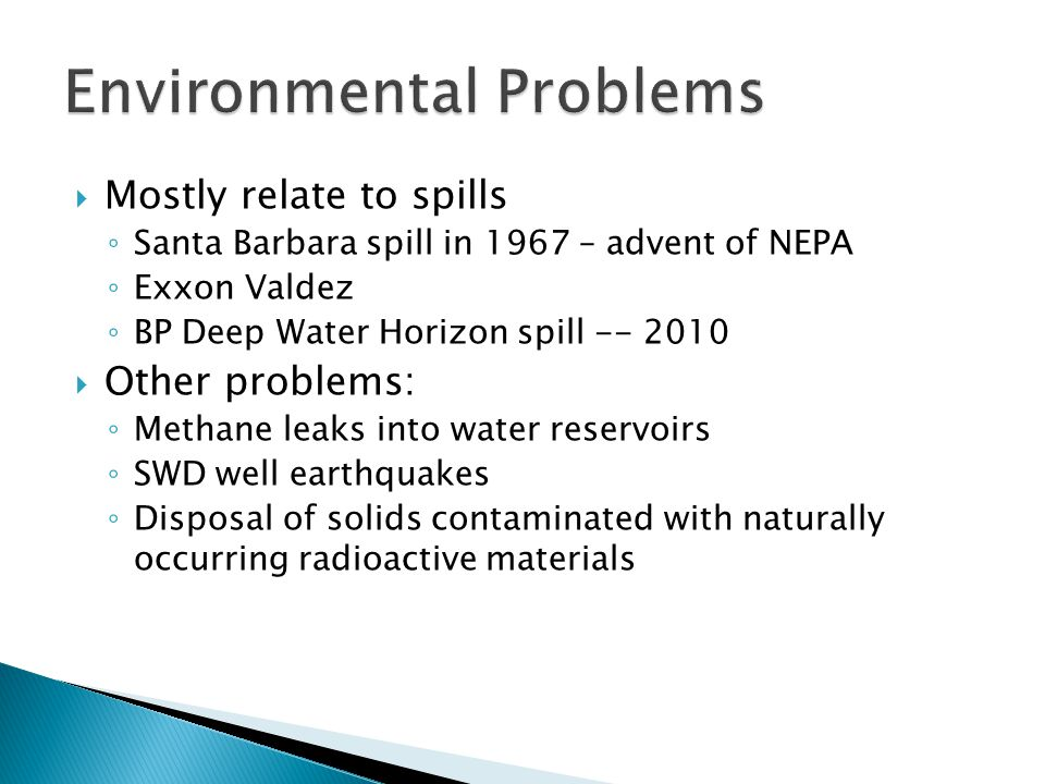 Mostly relate to spills Santa Barbara spill in 1967 – advent of NEPA Exxon Valdez BP Deep Water Horizon spill -- 2010 Other problems: Methane leaks in