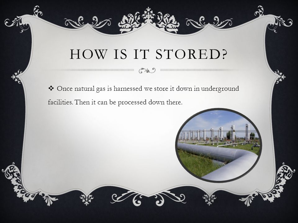 HOW IS IT STORED. Once natural gas is harnessed we store it down in underground facilities.