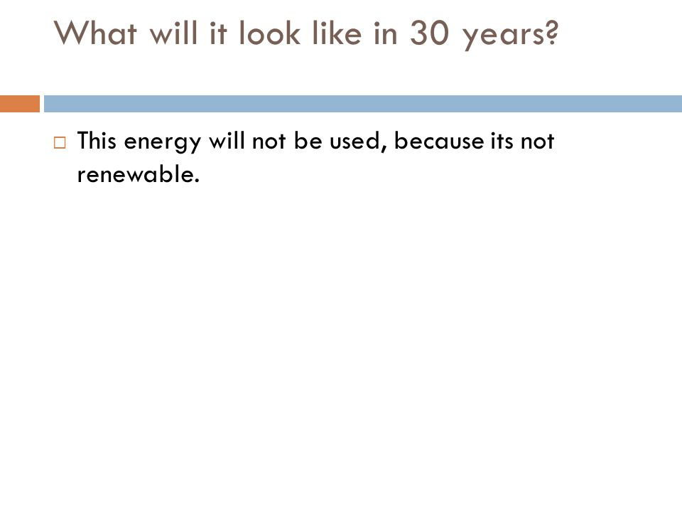 What will it look like in 30 years This energy will not be used, because its not renewable.