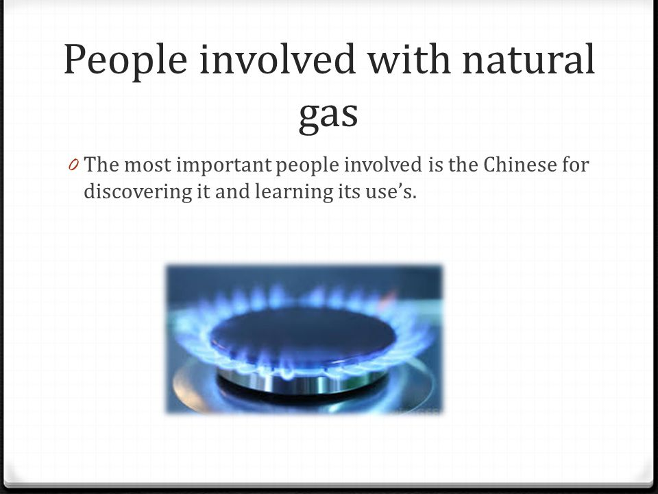 People involved with natural gas 0 The most important people involved is the Chinese for discovering it and learning its uses.