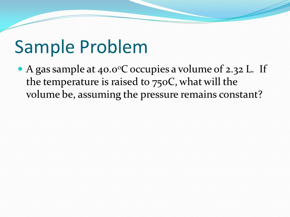 Sample Problem A gas sample at 40.0 o C occupies a volume of 2.32 L. If the temperature is raised to 75oC, what will the volume be, assuming the press