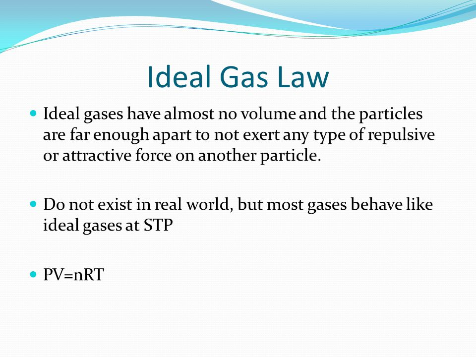 Ideal Gas Law Ideal gases have almost no volume and the particles are far enough apart to not exert any type of repulsive or attractive force on anoth