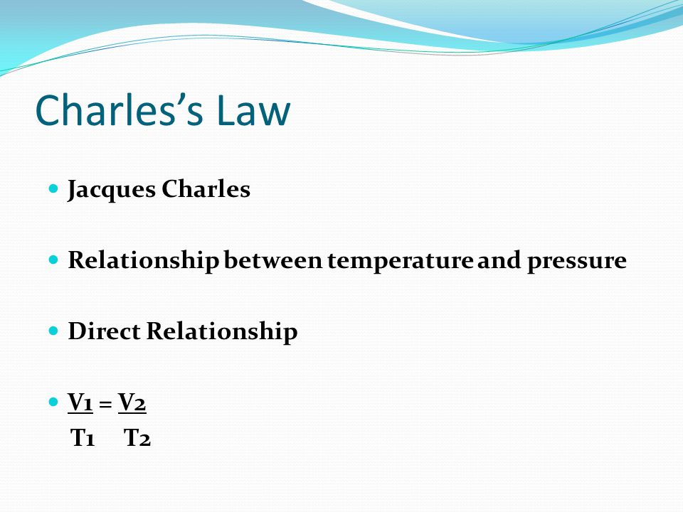 Charless Law Jacques Charles Relationship between temperature and pressure Direct Relationship V1 = V2 T1 T2