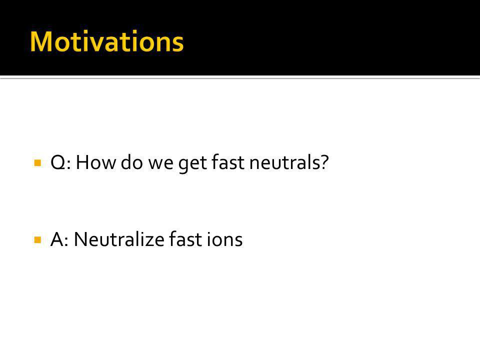 Q: How do we get fast neutrals A: Neutralize fast ions