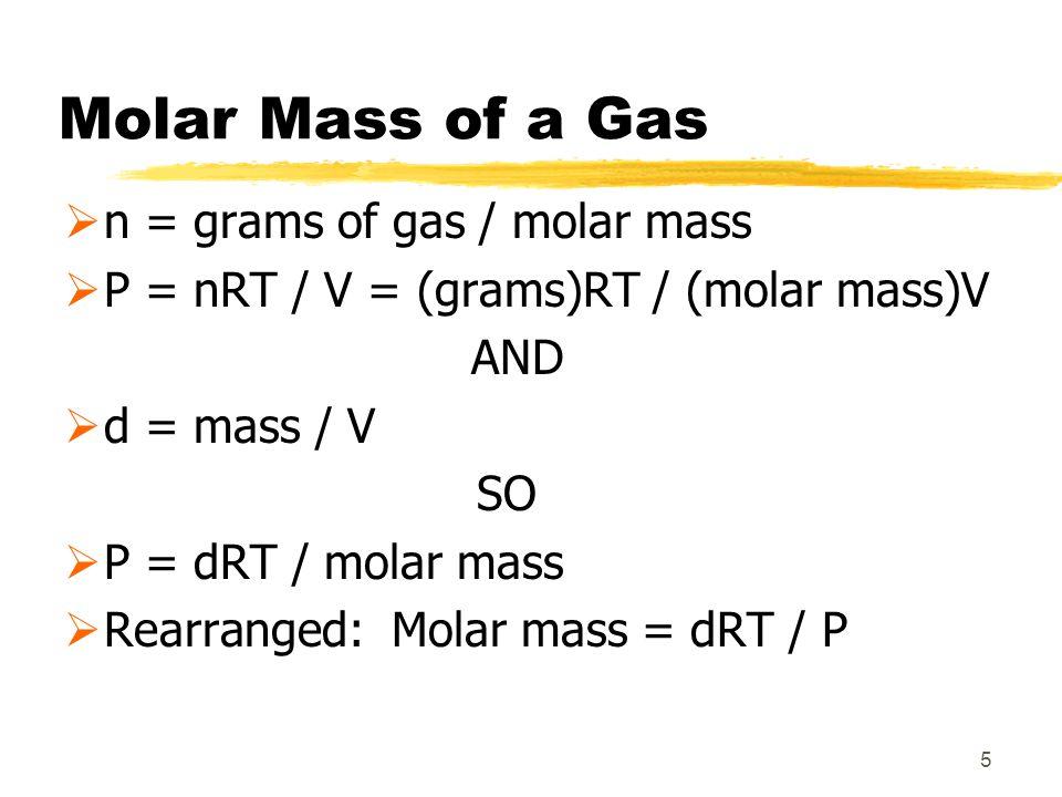 Molar Mass of a Gas n = grams of gas / molar mass P = nRT / V = (grams)RT / (molar mass)V AND d = mass / V SO P = dRT / molar mass Rearranged: Molar m