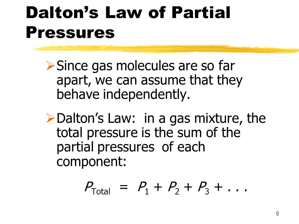 6 Daltons Law of Partial Pressures Since gas molecules are so far apart, we can assume that they behave independently. Daltons Law: in a gas mixture,