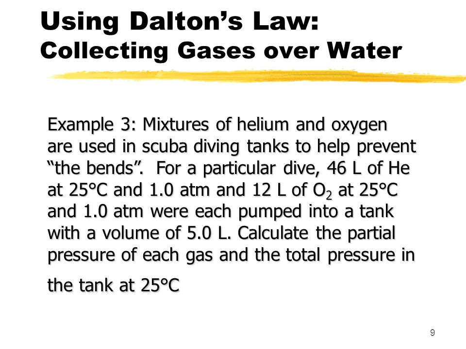 9 Using Daltons Law: Collecting Gases over Water Example 3: Mixtures of helium and oxygen are used in scuba diving tanks to help prevent the bends. Fo