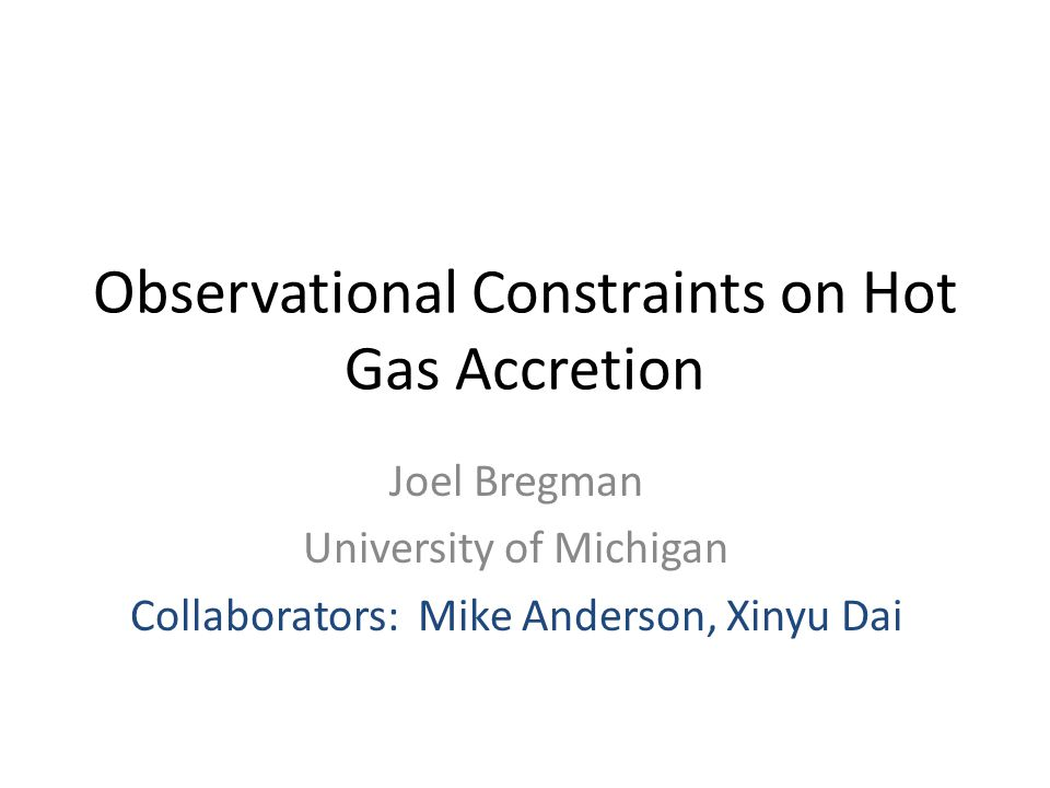 Observational Constraints on Hot Gas Accretion Joel Bregman University of Michigan Collaborators: Mike Anderson, Xinyu Dai