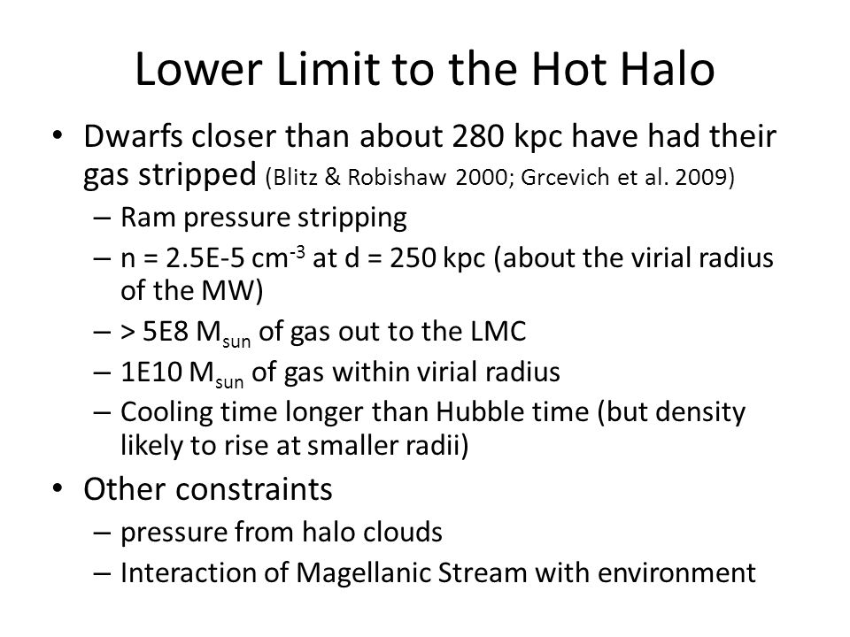 Lower Limit to the Hot Halo Dwarfs closer than about 280 kpc have had their gas stripped (Blitz & Robishaw 2000; Grcevich et al. 2009) – Ram pressure