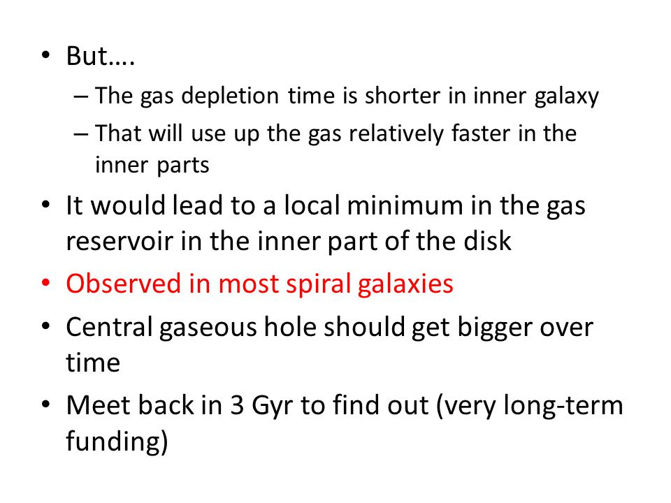 But…. – The gas depletion time is shorter in inner galaxy – That will use up the gas relatively faster in the inner parts It would lead to a local min