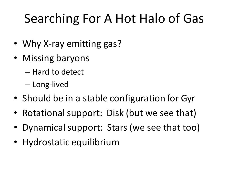 Searching For A Hot Halo of Gas Why X-ray emitting gas? Missing baryons – Hard to detect – Long-lived Should be in a stable configuration for Gyr Rota