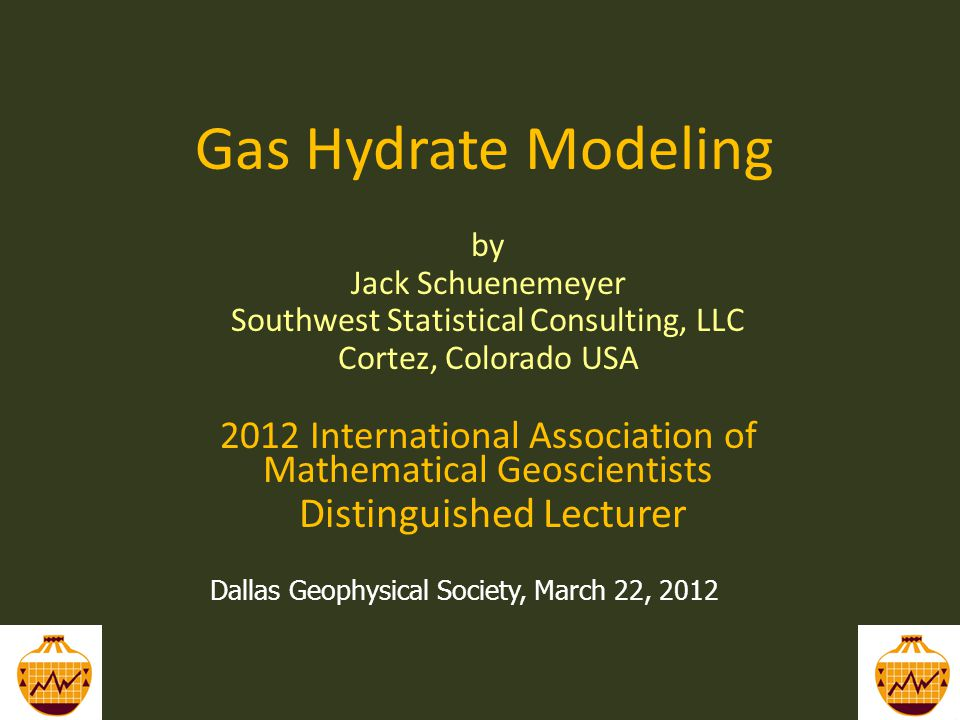 Gas Hydrate Modeling by Jack Schuenemeyer Southwest Statistical Consulting, LLC Cortez, Colorado USA 2012 International Association of Mathematical Geoscientists Distinguished Lecturer 1 Dallas Geophysical Society, March 22, 2012