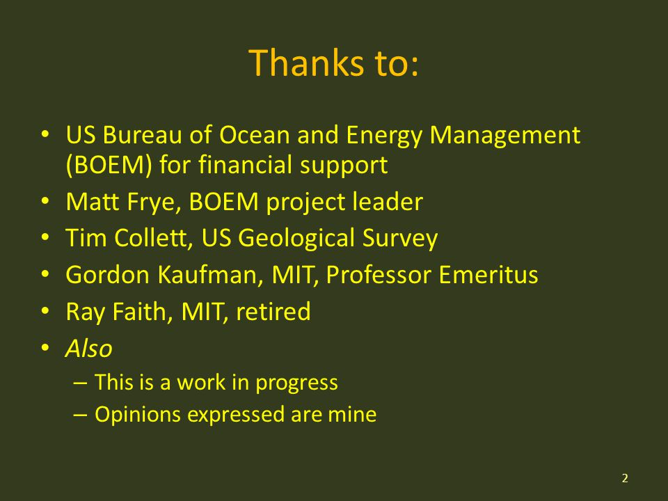 Thanks to: US Bureau of Ocean and Energy Management (BOEM) for financial support Matt Frye, BOEM project leader Tim Collett, US Geological Survey Gordon Kaufman, MIT, Professor Emeritus Ray Faith, MIT, retired Also – This is a work in progress – Opinions expressed are mine 2