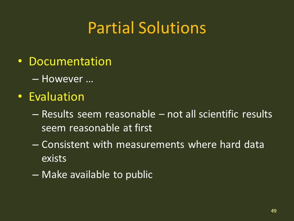 Partial Solutions Documentation – However … Evaluation – Results seem reasonable – not all scientific results seem reasonable at first – Consistent with measurements where hard data exists – Make available to public 49