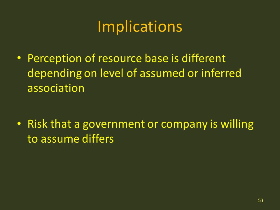 Implications Perception of resource base is different depending on level of assumed or inferred association Risk that a government or company is willing to assume differs 53