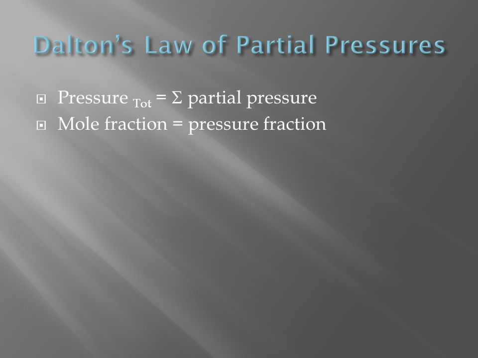 Pressure Tot = partial pressure Mole fraction = pressure fraction