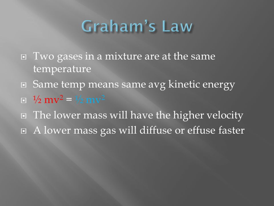 Two gases in a mixture are at the same temperature Same temp means same avg kinetic energy ½ mv 2 = ½ mv 2 The lower mass will have the higher velocity A lower mass gas will diffuse or effuse faster