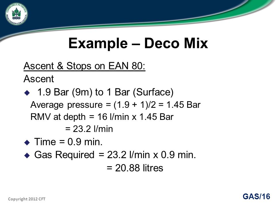 Copyright 2012 CFT GAS/16 Example – Deco Mix Ascent & Stops on EAN 80: Ascent 1.9 Bar (9m) to 1 Bar (Surface) Average pressure = (1.9 + 1)/2 = 1.45 Bar RMV at depth = 16 l/min x 1.45 Bar = 23.2 l/min Time = 0.9 min.
