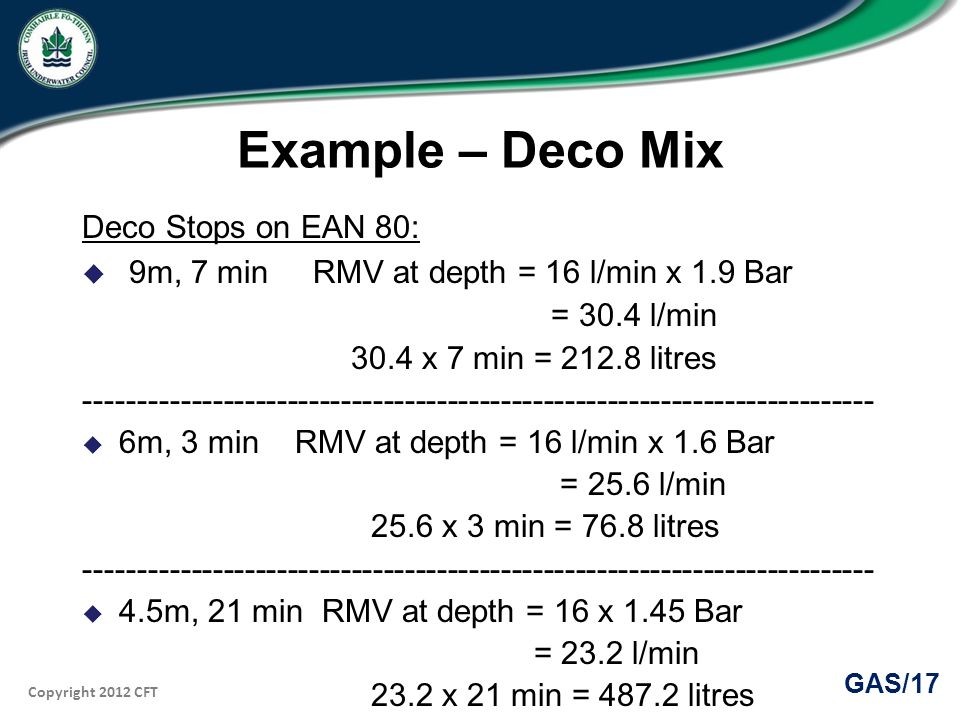 Copyright 2012 CFT GAS/17 Example – Deco Mix Deco Stops on EAN 80: 9m, 7 min RMV at depth = 16 l/min x 1.9 Bar = 30.4 l/min 30.4 x 7 min = 212.8 litres -------------------------------------------------------------------------- 6m, 3 min RMV at depth = 16 l/min x 1.6 Bar = 25.6 l/min 25.6 x 3 min = 76.8 litres -------------------------------------------------------------------------- 4.5m, 21 min RMV at depth = 16 x 1.45 Bar = 23.2 l/min 23.2 x 21 min = 487.2 litres