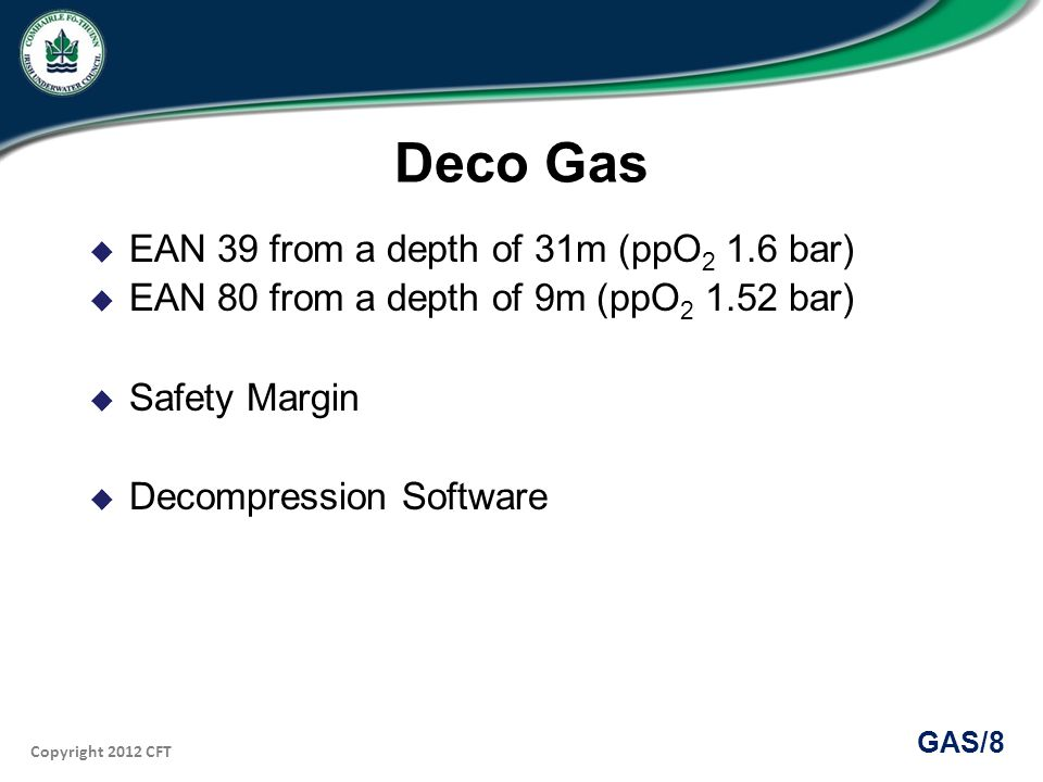 Copyright 2012 CFT GAS/8 Deco Gas EAN 39 from a depth of 31m (ppO 2 1.6 bar) EAN 80 from a depth of 9m (ppO 2 1.52 bar) Safety Margin Decompression Software