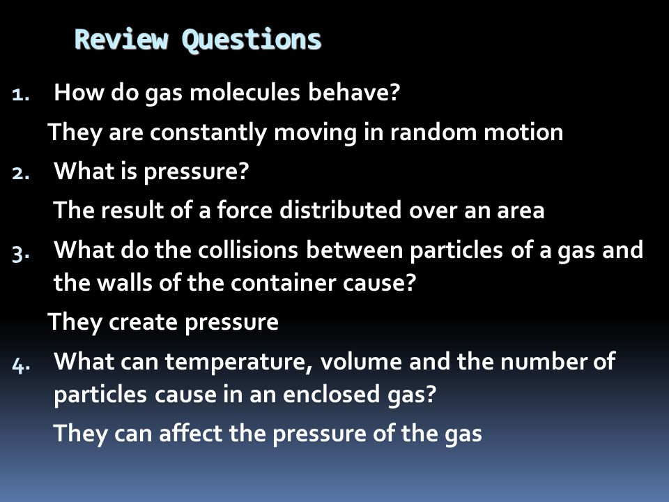 Review Questions 1. How do gas molecules behave? They are constantly moving in random motion 2. What is pressure? The result of a force distributed ov