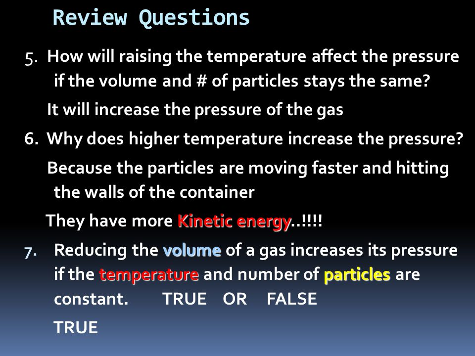 Review Questions 5. How will raising the temperature affect the pressure if the volume and # of particles stays the same? It will increase the pressur