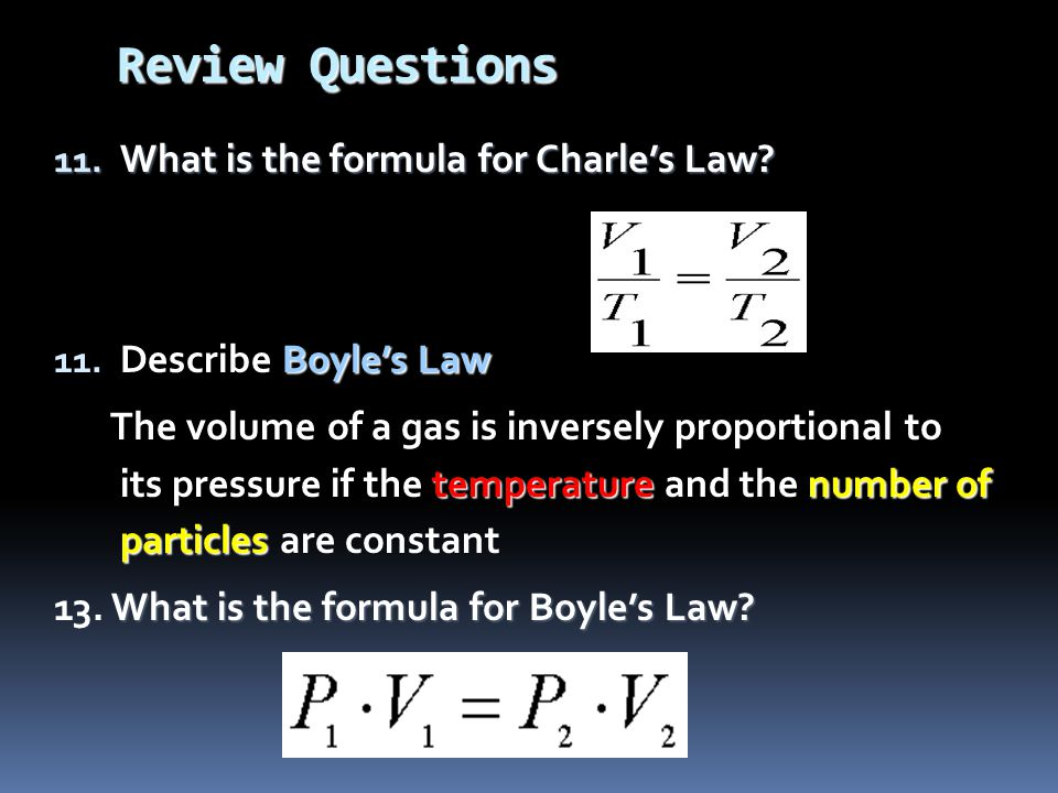 Review Questions 11. What is the formula for Charles Law? Boyles Law 11. Describe Boyles Law temperaturenumber of particles The volume of a gas is inv