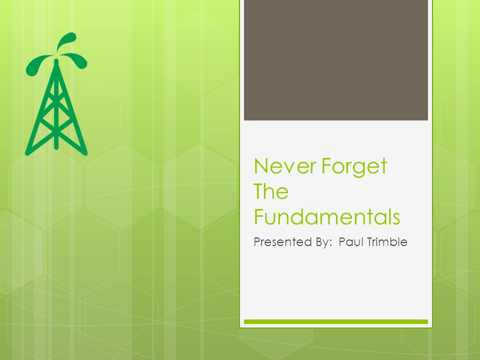 Never Forget The Fundamentals Presented By: Paul Trimble