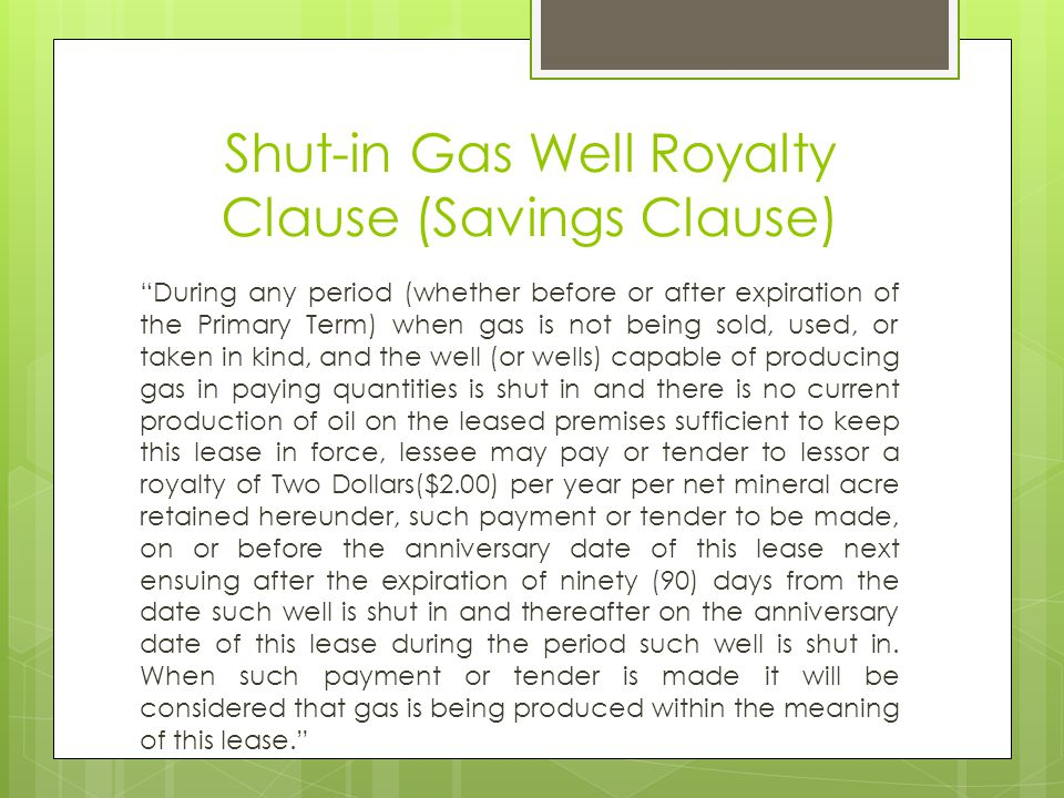 Shut-in Gas Well Royalty Clause (Savings Clause) During any period (whether before or after expiration of the Primary Term) when gas is not being sold, used, or taken in kind, and the well (or wells) capable of producing gas in paying quantities is shut in and there is no current production of oil on the leased premises sufficient to keep this lease in force, lessee may pay or tender to lessor a royalty of Two Dollars($2.00) per year per net mineral acre retained hereunder, such payment or tender to be made, on or before the anniversary date of this lease next ensuing after the expiration of ninety (90) days from the date such well is shut in and thereafter on the anniversary date of this lease during the period such well is shut in.