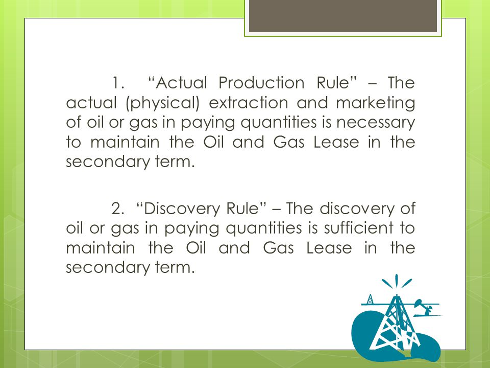1. Actual Production Rule – The actual (physical) extraction and marketing of oil or gas in paying quantities is necessary to maintain the Oil and Gas